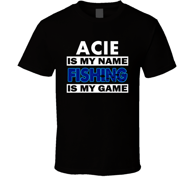 Acie Is My Name Fishing My Game Cool Hobby T Shirt