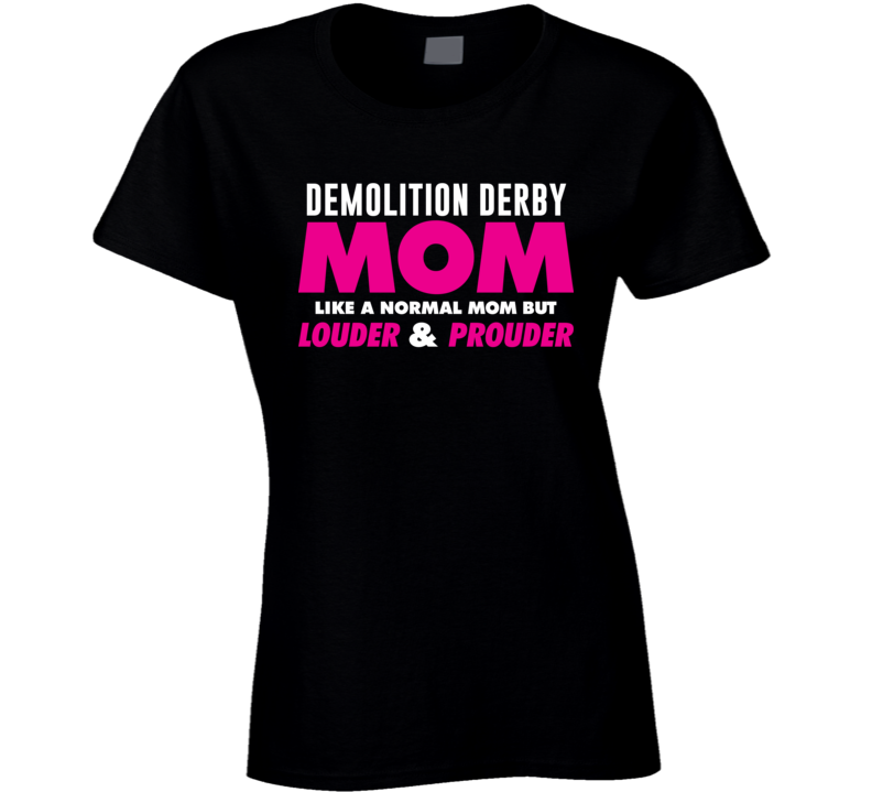 Demolition Derby Mom Louder And Prouder Sport Hobby Cheer Fan T Shirt