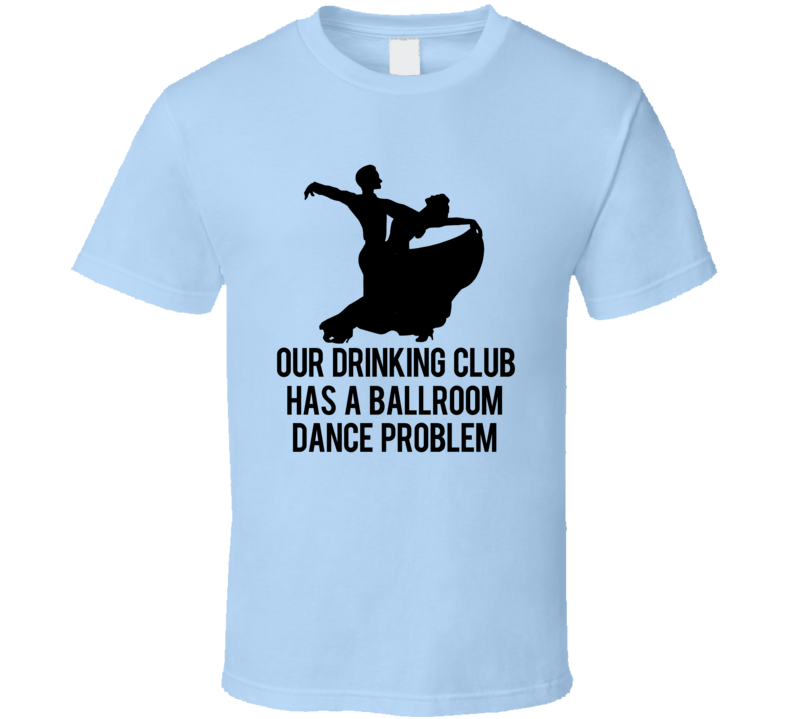 Our Drinking Club Has A Ballroom Dance Problem Funny T Shirt