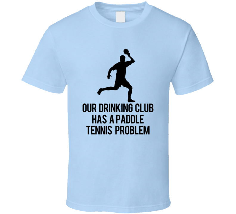 Our Drinking Club Has A Paddle Tennis Problem Funny T Shirt