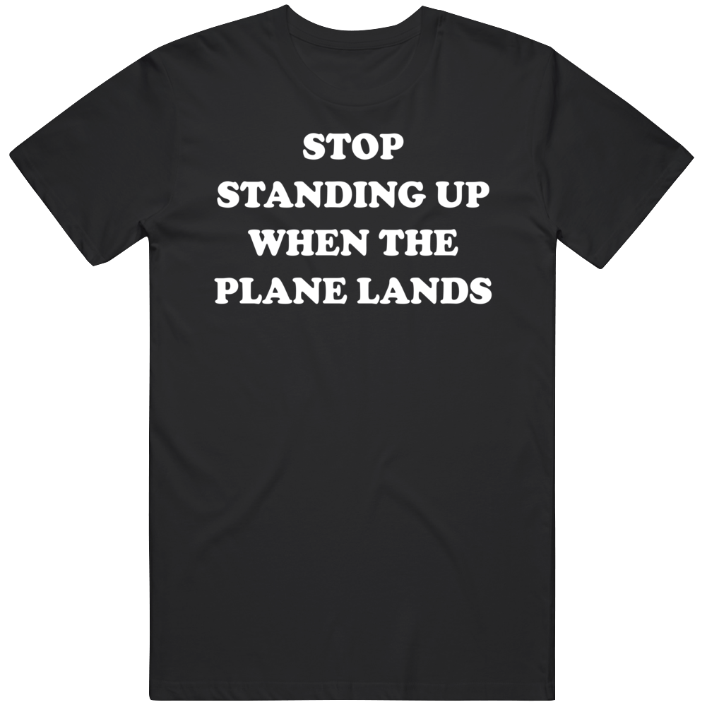 Stop Standing Up When The Plane Lands Travel T Shirt
