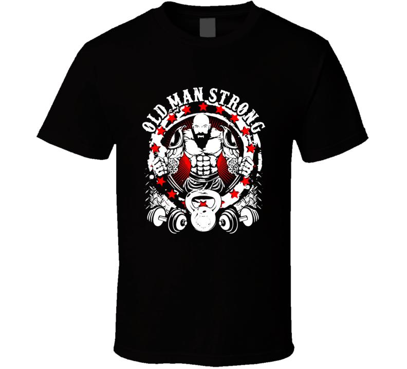 Old Man Strong Gym Motivationtraining Top Bodybuilder Mma 11 T Shirt