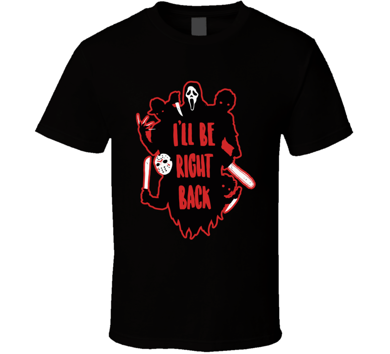I Will Be Right Back T Shirt