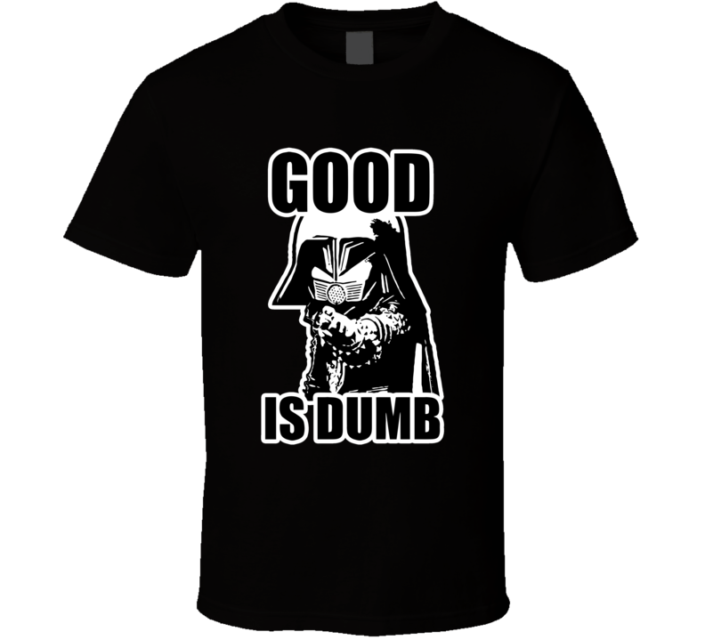 Good Is Dumb Dark Helmet Costume Mel Brooks To Be King T Shirt