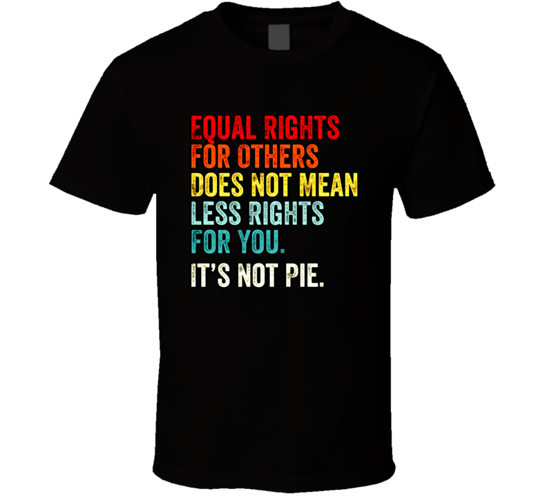 Equal Rights For Others Does Not Mean Less Rights For You Its Not Pie T Shirt