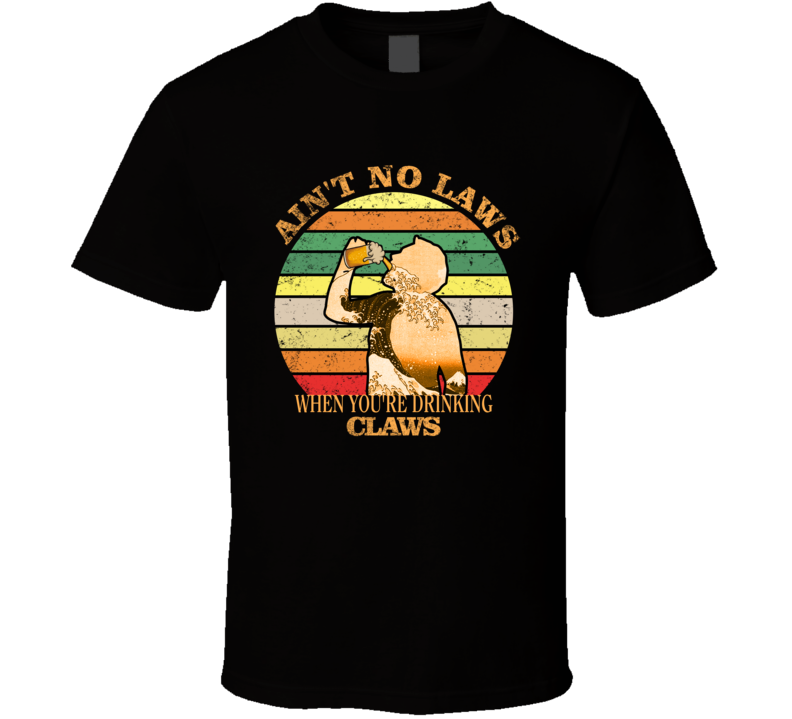 Ain't No Laws When You're Drinking Claws 2 T Shirt