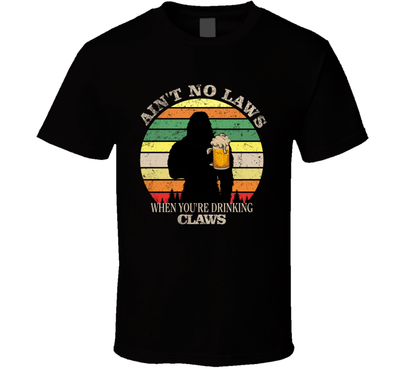 Ain't No Laws When You're Drinking Claws T Shirt