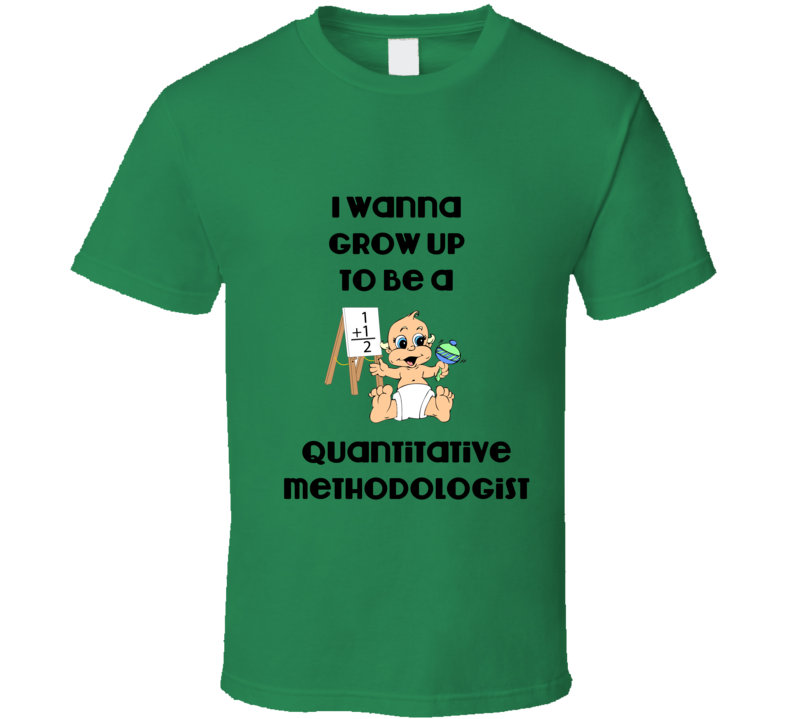 I Wanna Grow Up to be a Quantitative Methodologist Funny T Shirt
