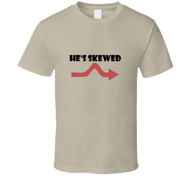He is skewed Funny unique stats nerd or geek tshirt Great gift for grad student prof quant methods statistician