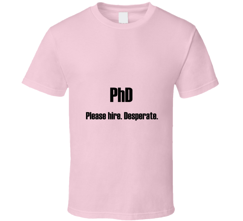 PhD Please Hire Funny Grad Student T Shirt