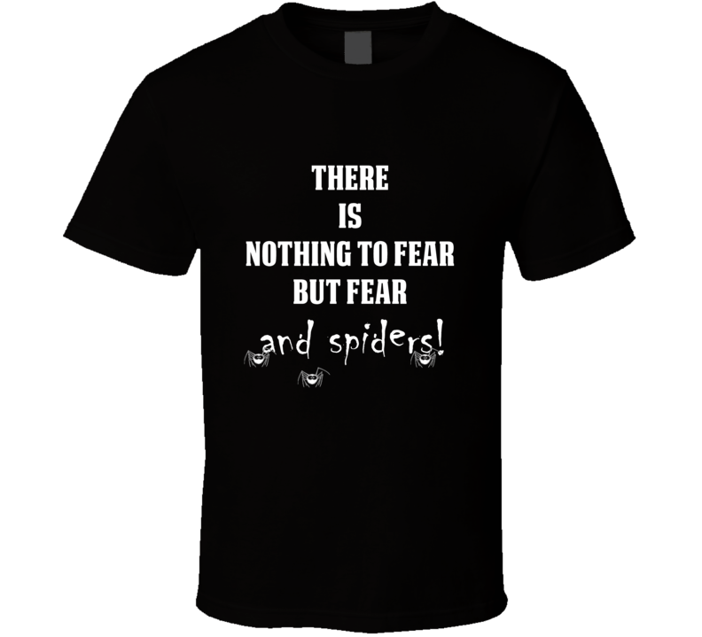 There Is Nothing To Fear But Fear And Spiders Funny Black T Shirt