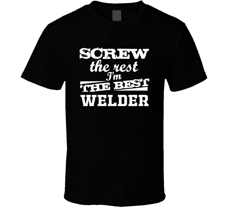 Screw The Rest I'm The Best Welder Funny Tradesman Shirt