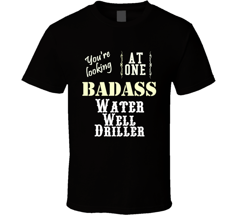 Your Looking At One Bad Ass Water Well Driller Funny Tradesman Shirt