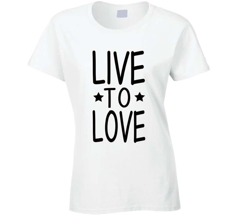 Live To Love As Seen On Sharon Stone Inspirational T Shirt