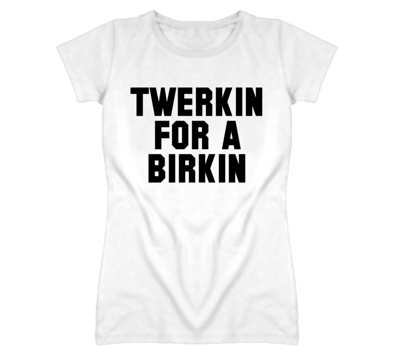 Twerkin For A Birkin Black Lettering Popular Ladies T Shirt