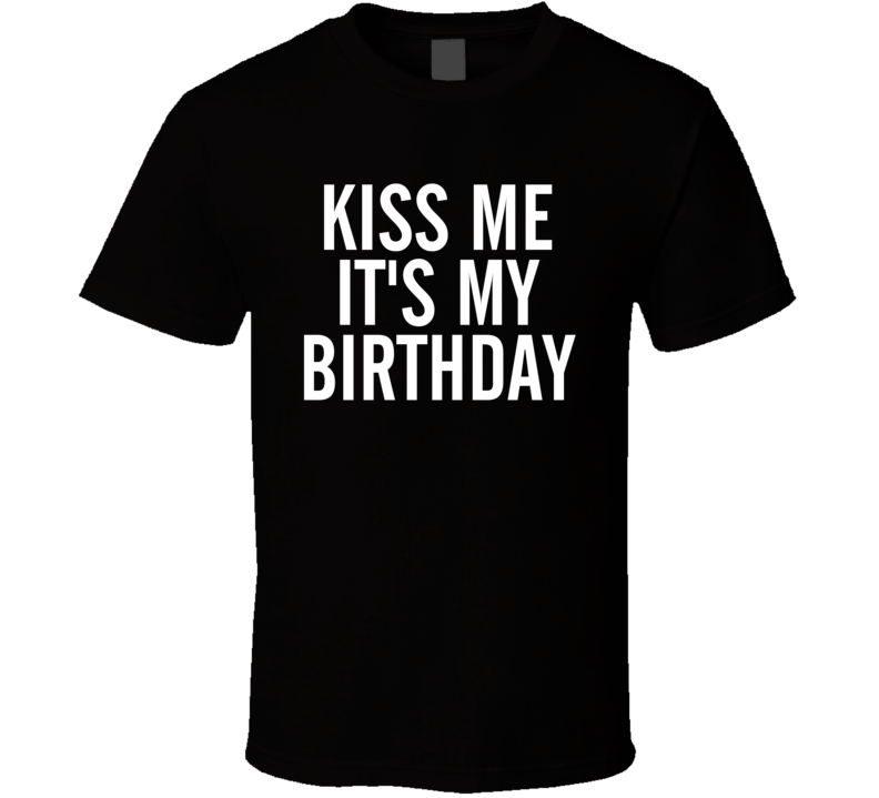 Kiss Me It's My Birthday Funny Black T Shirt