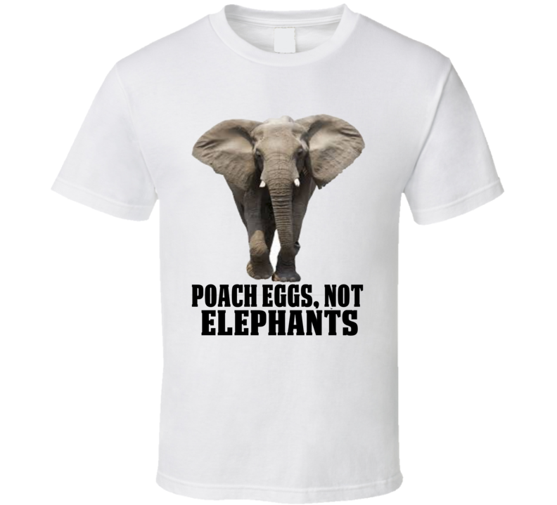 Poach Eggs Not Elephants Statement Shirt