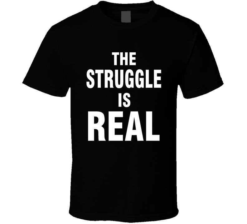 The Struggle Is Real Popular Shirt White Print Dark Color Shirt