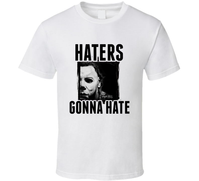 Michael Myers Halloween Movie Haters Gonna Hate T Shirt