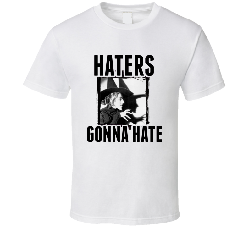 Wicked Witch of the West Wizard of Oz Movie Haters Gonna Hate T  Shirt
