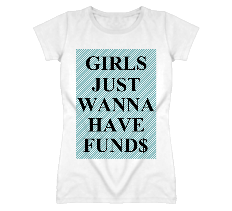 6ee86c76b Girls Just Wanna Have Funds Funny T Shirt