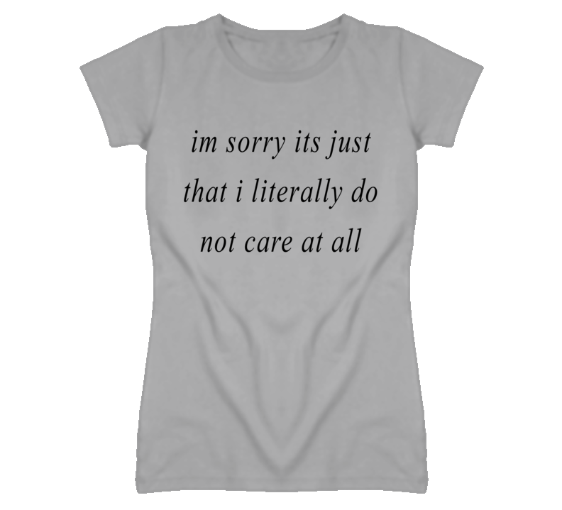 Im Sorry Its Just That I Literally Do Not Care At All T Shirt