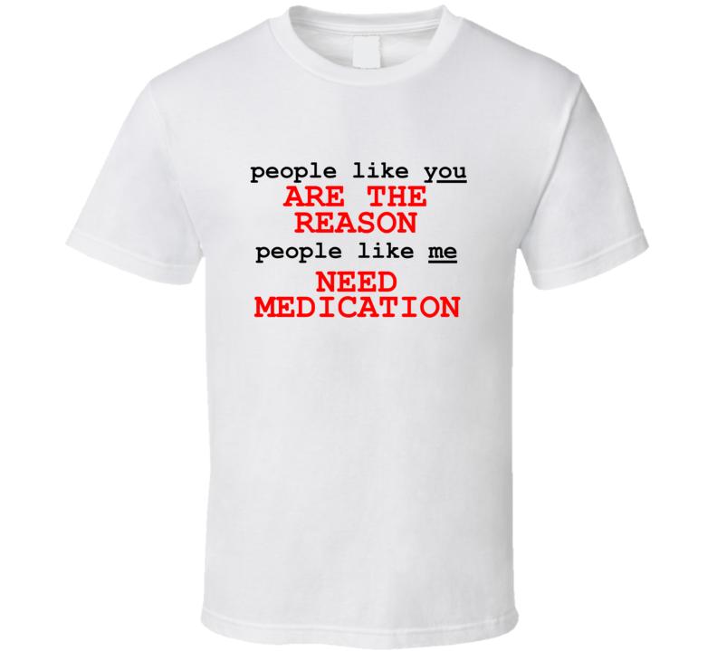 People Like You Are The Reason People Like Me Need Medication T Shirt