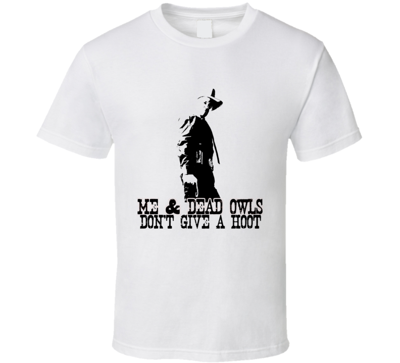 Me and Dead Owls Dont Give a Hoot Raylan Givens Justified Parody T Shirt