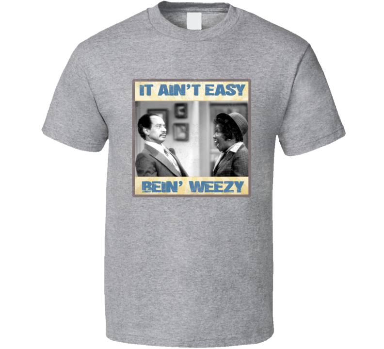 It Aint Easy Being Weezy Jeffersons Distressed Look Funny Throwback Parody T Shirt