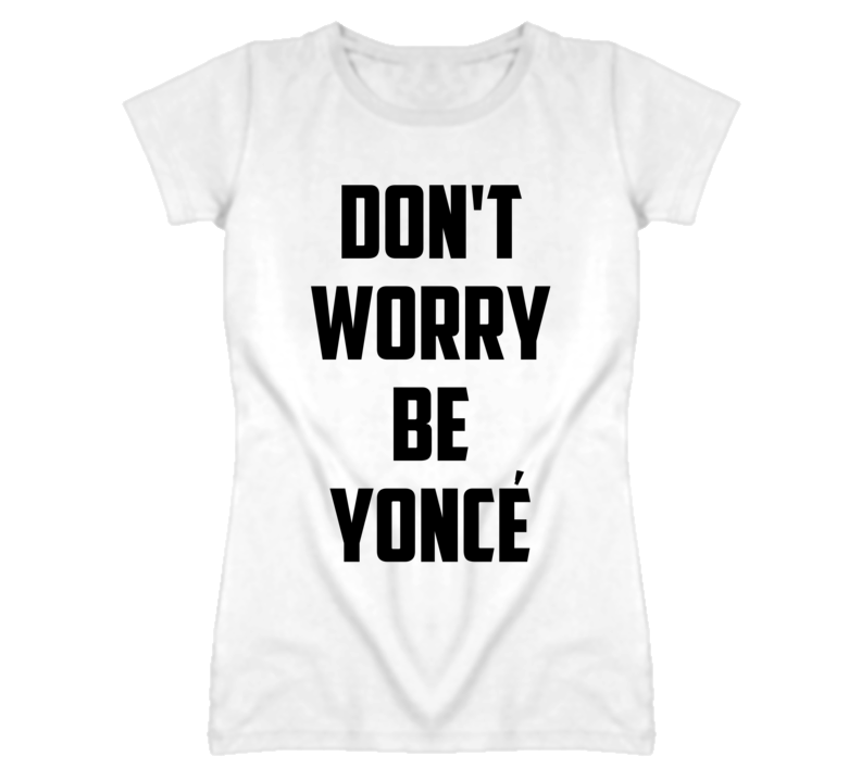 Don't Worry Be Yonce Funny Popular T Shirt