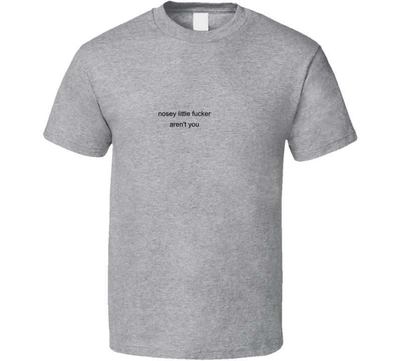 Nosey Little Aren't You Funny Made You Look T Shirt