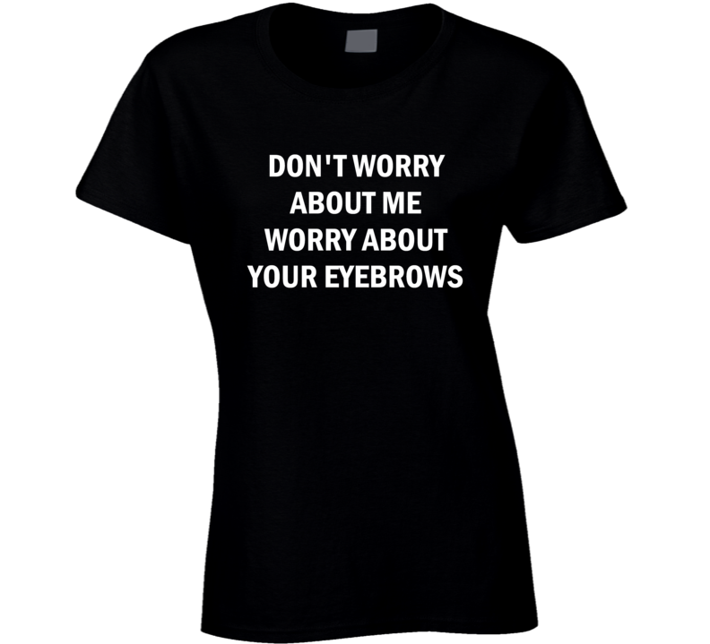 Don't Worry About Me Worry About Your Eyebrows Funny T Shirt