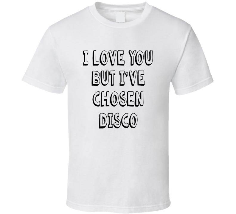 I Love You But I've Chosen Disco Hilarious T Shirt