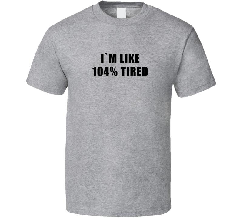 I'm Like 104 Percent Tired Funny T Shirt