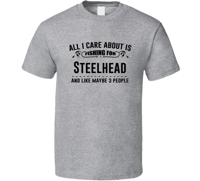 All I Care About Is Fishing For Steelhead Funny T Shirt
