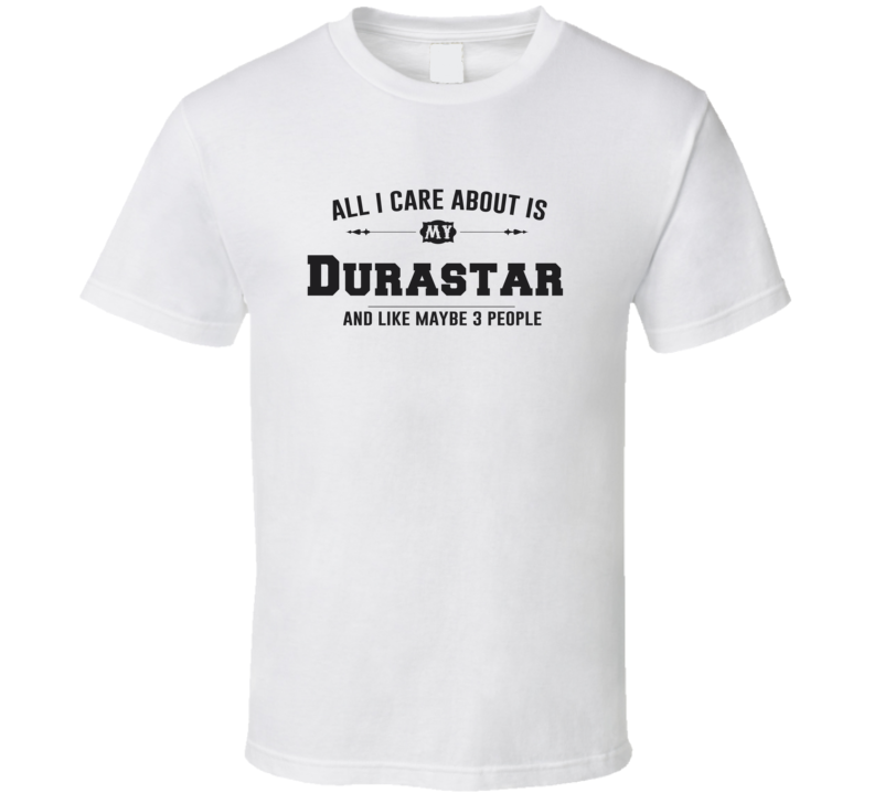 All I Care About Is My Durastar Funny T Shirt