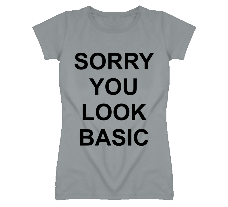 Sorry You Look Basic Popular T Shirt