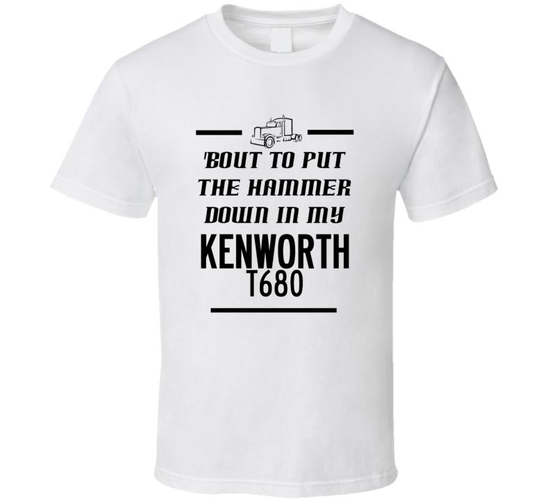 Put The Hammer Down In My Kenworth T680 Trucker T Shirt