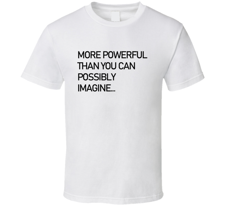 More Powerful Than You Can Possibly Imagine Will Live E Style Parody T Shirt