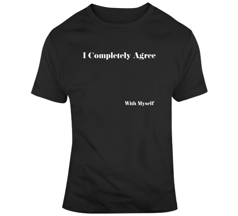 Sarcastic Completely Agree Funny Dark Color T Shirt