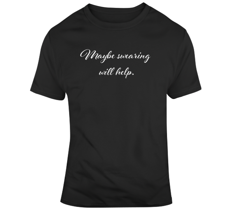 Sarcastic Maybe Swearing Will Help Funny Dark Color T Shirt