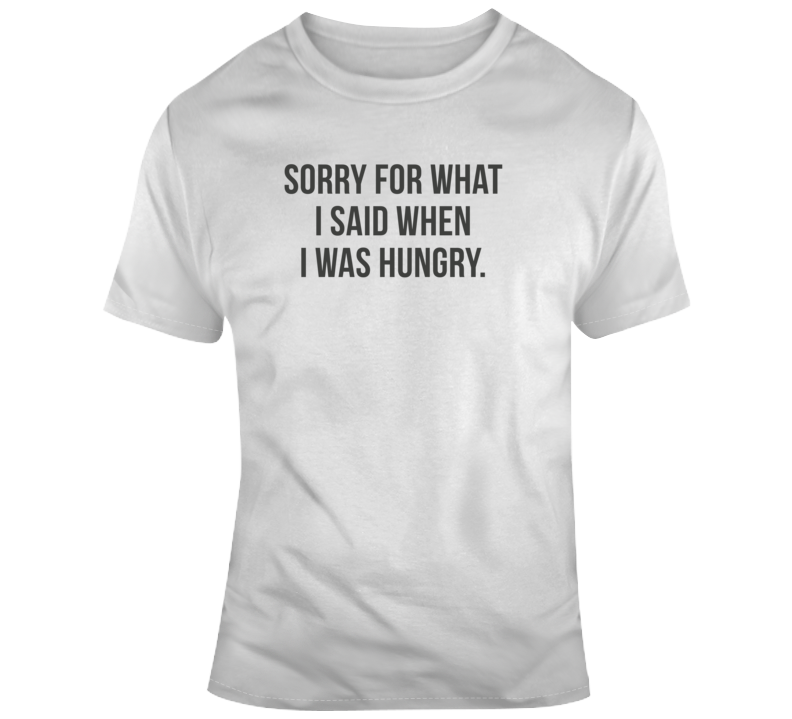 Sarcastic Sorry For What I Said Hungry Funny Light Color T Shirt