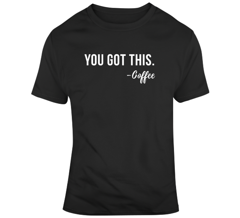 Sarcastic You Got This Coffee Funny Dark Color T Shirt
