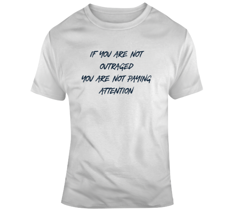 If You Are Not Outraged Political Light Color T Shirt