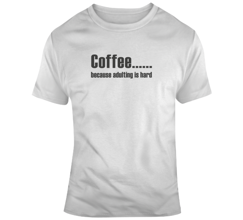 Adulting Is Hard Coffee Funny Light Color T Shirt