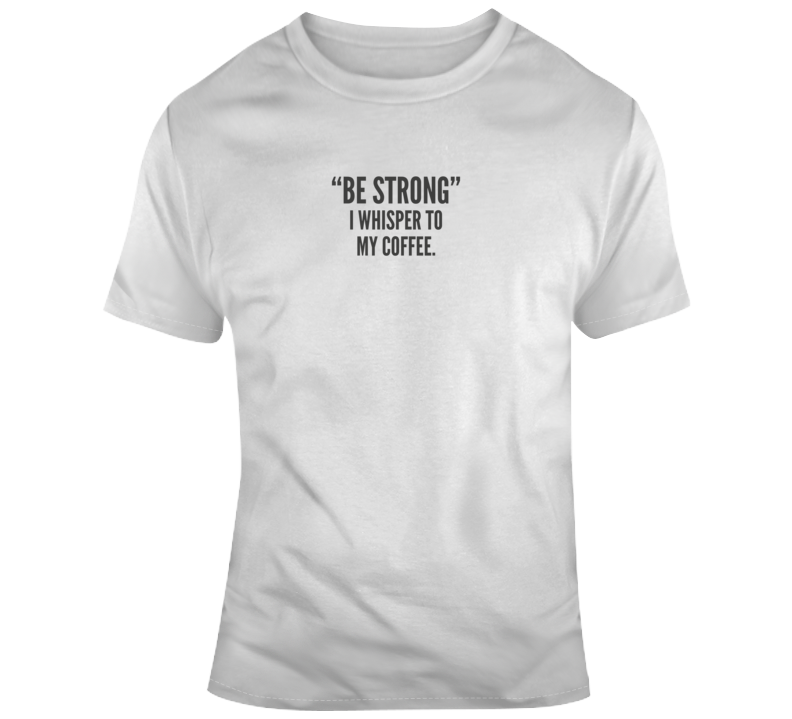 Be Strong Coffee Funny Light Color T Shirt