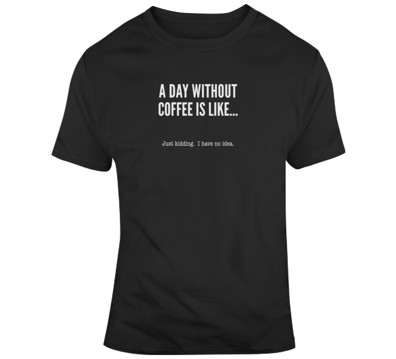 A Day Without Coffee Funny Light Color T Shirt