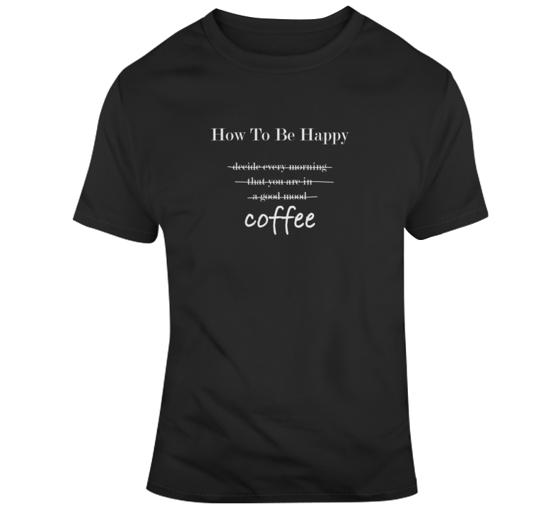 How To Be Happy Coffee Funny Dark Color T Shirt