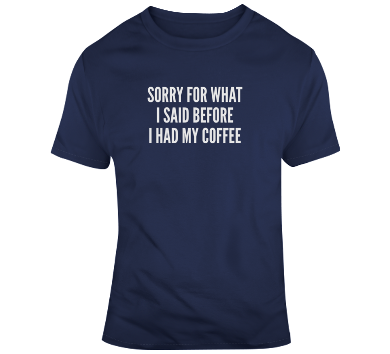 Sorry For What I Said Before Coffee Funny Dark Color T Shirt
