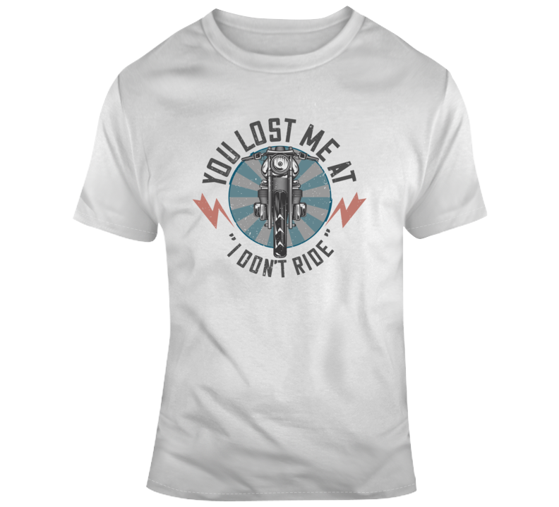 You Lost Me At I Don't Ride Funny Motorcycle T Shirt